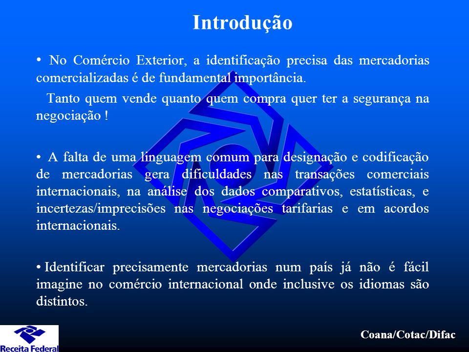 Coana/Cotac/Difac Introdução No Comércio Exterior, a identificação precisa das mercadorias comercializadas é de fundamental importância. Tanto quem ve
