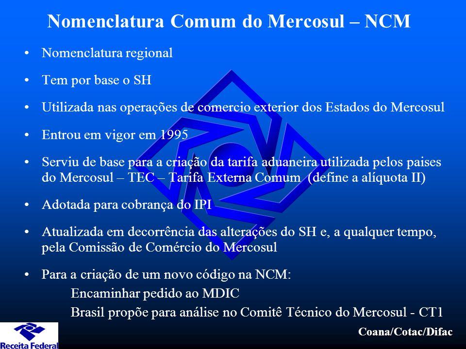 Coana/Cotac/Difac Nomenclatura Comum do Mercosul – NCM Nomenclatura regional Tem por base o SH Utilizada nas operações de comercio exterior dos Estado