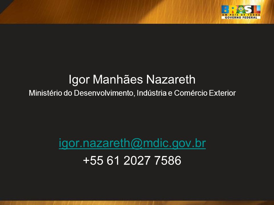 Igor Manhães Nazareth Ministério do Desenvolvimento, Indústria e Comércio Exterior igor.nazareth@mdic.gov.br +55 61 2027 7586