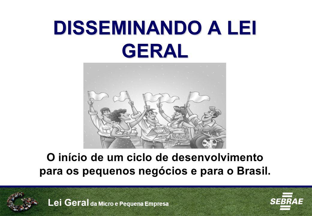 Lei Geral da Micro e Pequena Empresa DISSEMINANDO A LEI GERAL O início de um ciclo de desenvolvimento para os pequenos negócios e para o Brasil.
