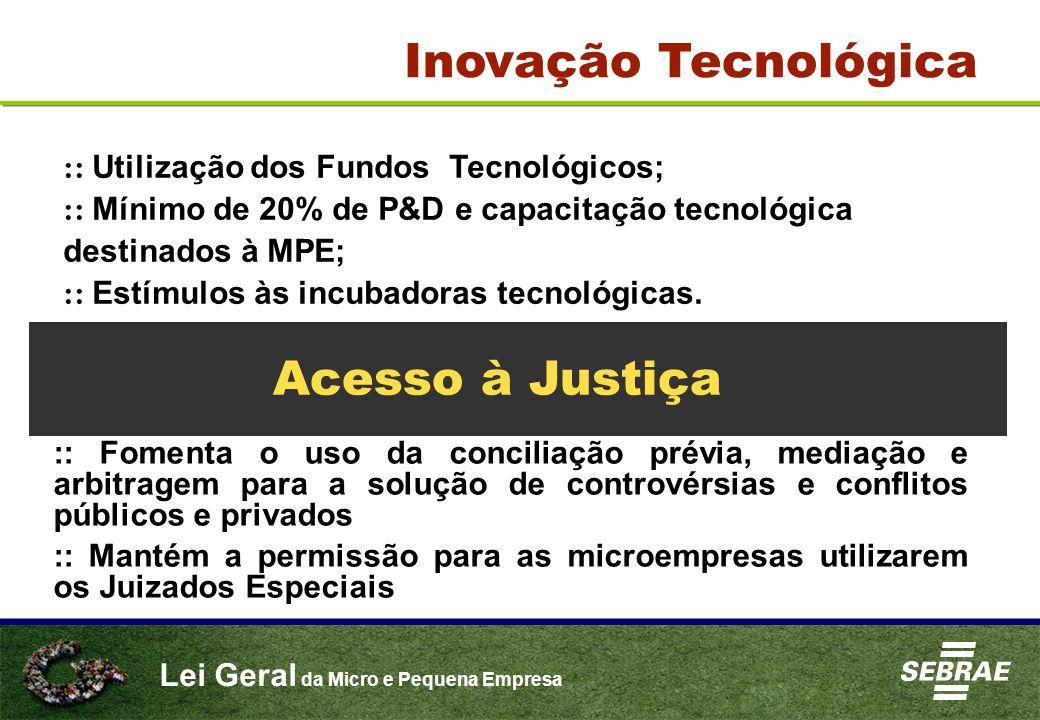Lei Geral da Micro e Pequena Empresa Inovação Tecnológica :: Utilização dos Fundos Tecnológicos; :: Mínimo de 20% de P&D e capacitação tecnológica destinados à MPE; :: Estímulos às incubadoras tecnológicas.