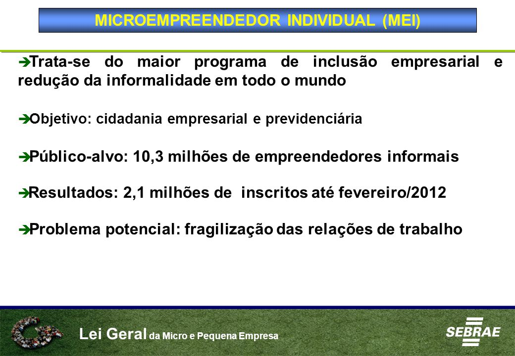 Lei Geral da Micro e Pequena Empresa  Trata-se do maior programa de inclusão empresarial e redução da informalidade em todo o mundo  Objetivo: cidadania empresarial e previdenciária  Público-alvo: 10,3 milhões de empreendedores informais  Resultados: 2,1 milhões de inscritos até fevereiro/2012  Problema potencial: fragilização das relações de trabalho MICROEMPREENDEDOR INDIVIDUAL (MEI)