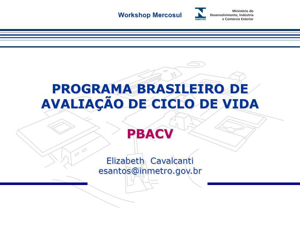 PROGRAMA BRASILEIRO DE AVALIAÇÃO DE CICLO DE VIDA PBACV Elizabeth Cavalcanti esantos@inmetro.gov.br Workshop Mercosul