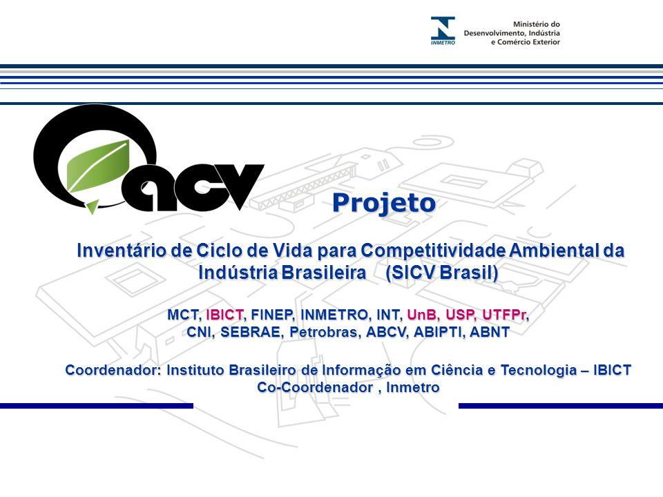 Projeto Projeto Inventário de Ciclo de Vida para Competitividade Ambiental da Indústria Brasileira (SICV Brasil) Inventário de Ciclo de Vida para Competitividade Ambiental da Indústria Brasileira (SICV Brasil) MCT, IBICT, FINEP, INMETRO, INT, UnB, USP, UTFPr, CNI, SEBRAE, Petrobras, ABCV, ABIPTI, ABNT Coordenador: Instituto Brasileiro de Informação em Ciência e Tecnologia – IBICT Co-Coordenador, Inmetro