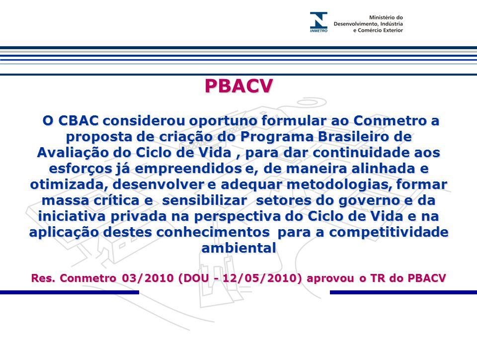 PBACV O CBAC considerou oportuno formular ao Conmetro a proposta de criação do Programa Brasileiro de Avaliação do Ciclo de Vida, para dar continuidade aos esforços já empreendidos e, de maneira alinhada e otimizada, desenvolver e adequar metodologias, formar massa crítica e sensibilizar setores do governo e da iniciativa privada na perspectiva do Ciclo de Vida e na aplicação destes conhecimentos para a competitividade ambiental Res.