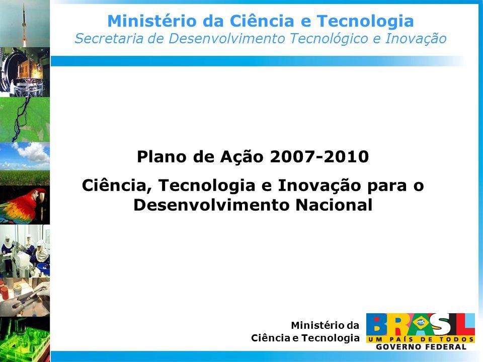 Ministério da Ciência e Tecnologia Secretaria de Desenvolvimento Tecnológico e Inovação Ministério da Ciência e Tecnologia Plano de Ação 2007-2010 Ciência, Tecnologia e Inovação para o Desenvolvimento Nacional