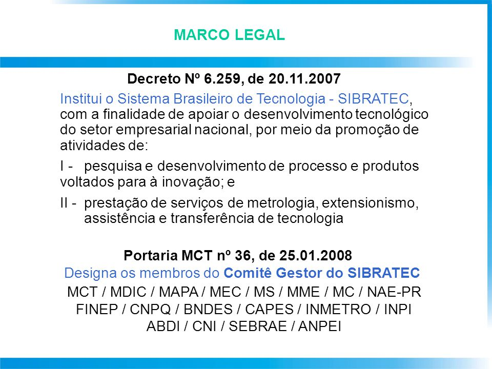 Decreto Nº 6.259, de 20.11.2007 Institui o Sistema Brasileiro de Tecnologia - SIBRATEC, com a finalidade de apoiar o desenvolvimento tecnológico do setor empresarial nacional, por meio da promoção de atividades de: I - pesquisa e desenvolvimento de processo e produtos voltados para à inovação; e II - prestação de serviços de metrologia, extensionismo, assistência e transferência de tecnologia Portaria MCT nº 36, de 25.01.2008 Designa os membros do Comitê Gestor do SIBRATEC MCT / MDIC / MAPA / MEC / MS / MME / MC / NAE-PR FINEP / CNPQ / BNDES / CAPES / INMETRO / INPI ABDI / CNI / SEBRAE / ANPEI MARCO LEGAL