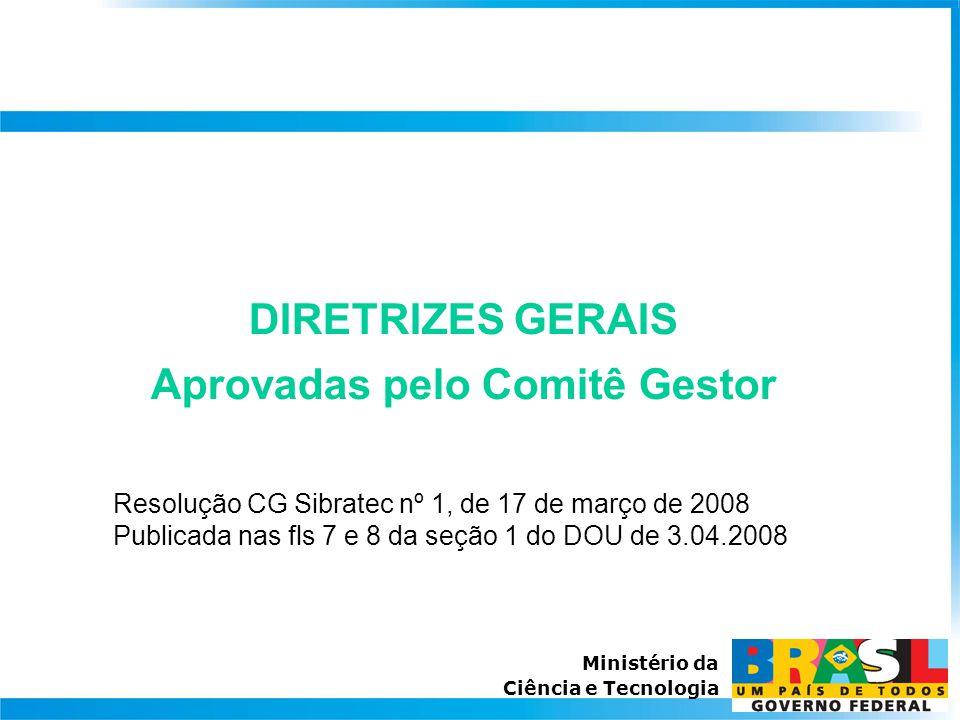 Ministério da Ciência e Tecnologia DIRETRIZES GERAIS Aprovadas pelo Comitê Gestor Resolução CG Sibratec nº 1, de 17 de março de 2008 Publicada nas fls