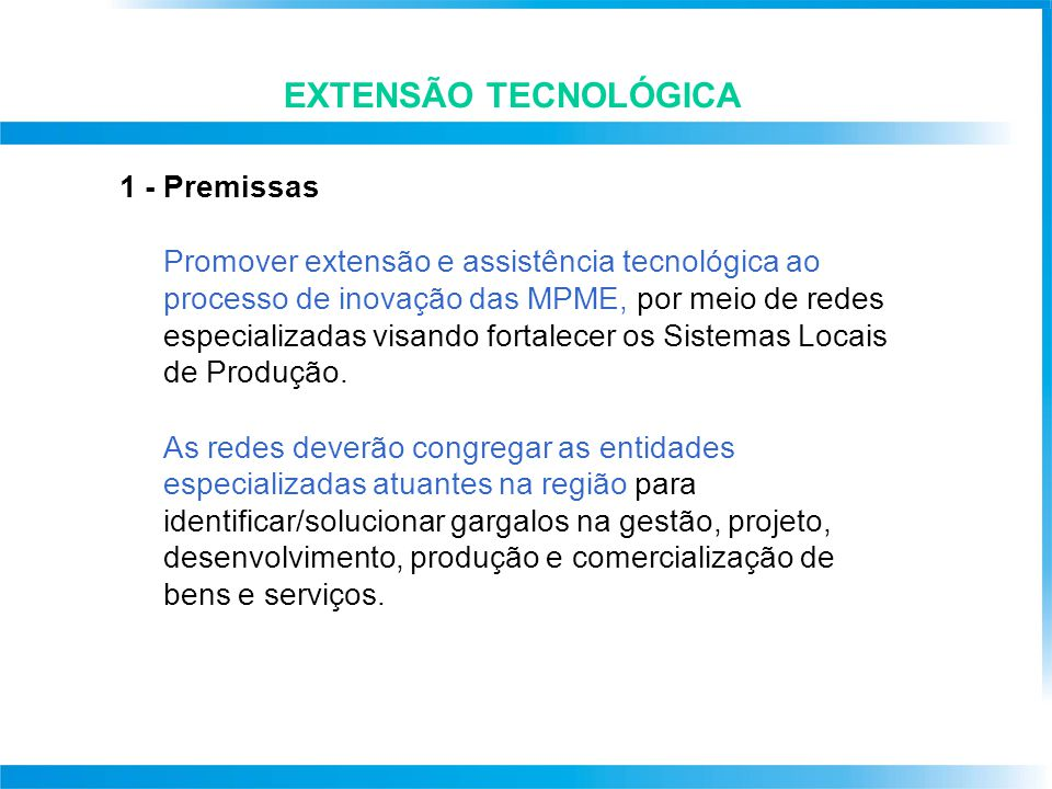 EXTENSÃO TECNOLÓGICA 1 - Premissas Promover extensão e assistência tecnológica ao processo de inovação das MPME, por meio de redes especializadas visando fortalecer os Sistemas Locais de Produção.