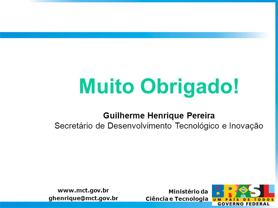 Muito Obrigado! Guilherme Henrique Pereira Secretário de Desenvolvimento Tecnológico e Inovação www.mct.gov.br ghenrique@mct.gov.br Ministério da Ciên
