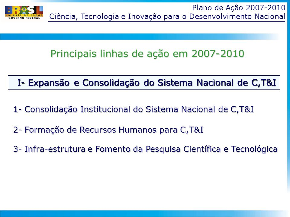 Ciência, Tecnologia e Inovação para o Desenvolvimento Nacional 1- Consolidação Institucional do Sistema Nacional de C,T&I 2- Formação de Recursos Humanos para C,T&I 3- Infra-estrutura e Fomento da Pesquisa Científica e Tecnológica Principais linhas de ação em 2007-2010 I- Expansão e Consolidação do Sistema Nacional de C,T&I I- Expansão e Consolidação do Sistema Nacional de C,T&I