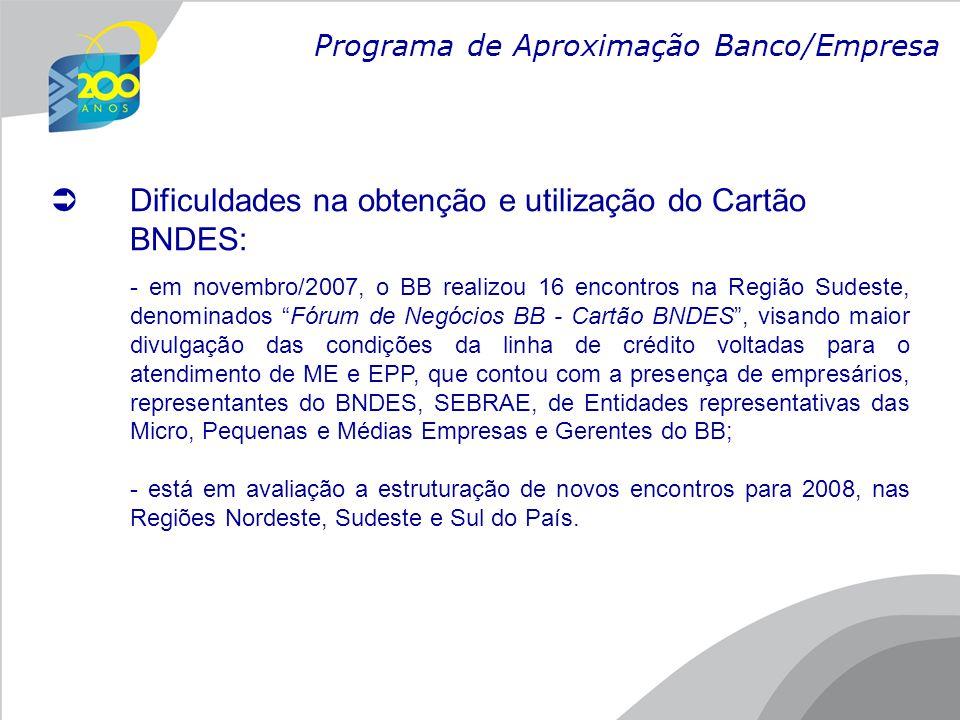  Dificuldades na obtenção e utilização do Cartão BNDES: - em novembro/2007, o BB realizou 16 encontros na Região Sudeste, denominados Fórum de Negócios BB - Cartão BNDES , visando maior divulgação das condições da linha de crédito voltadas para o atendimento de ME e EPP, que contou com a presença de empresários, representantes do BNDES, SEBRAE, de Entidades representativas das Micro, Pequenas e Médias Empresas e Gerentes do BB; - está em avaliação a estruturação de novos encontros para 2008, nas Regiões Nordeste, Sudeste e Sul do País.