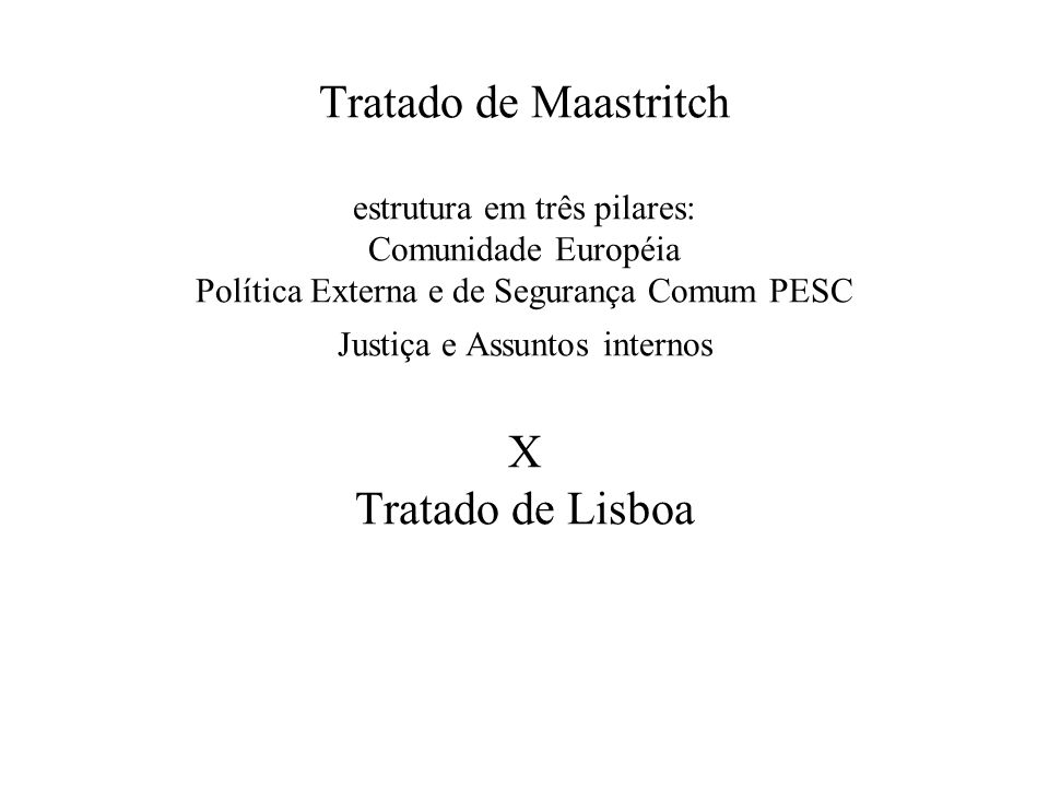 Tratado de Maastritch estrutura em três pilares: Comunidade Européia Política Externa e de Segurança Comum PESC Justiça e Assuntos internos X Tratado