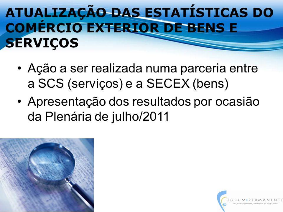 ATUALIZAÇÃO DAS ESTATÍSTICAS DO COMÉRCIO EXTERIOR DE BENS E SERVIÇOS Ação a ser realizada numa parceria entre a SCS (serviços) e a SECEX (bens) Apresentação dos resultados por ocasião da Plenária de julho/2011
