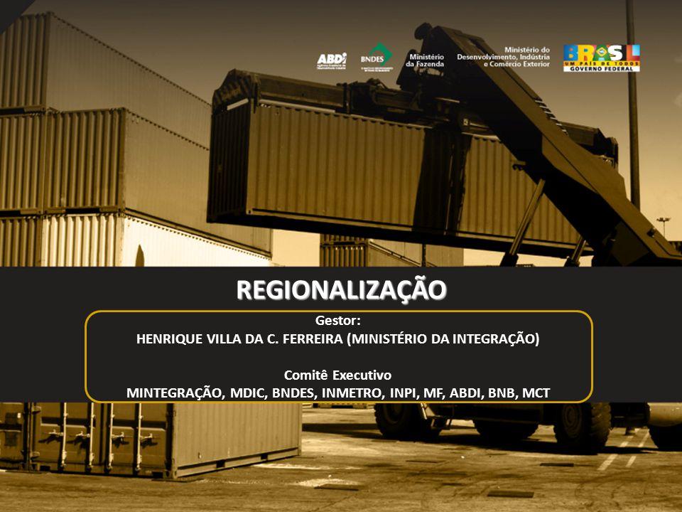 11 REGIONALIZAÇÃO Gestor: HENRIQUE VILLA DA C. FERREIRA (MINISTÉRIO DA INTEGRAÇÃO) Comitê Executivo MINTEGRAÇÃO, MDIC, BNDES, INMETRO, INPI, MF, ABDI,