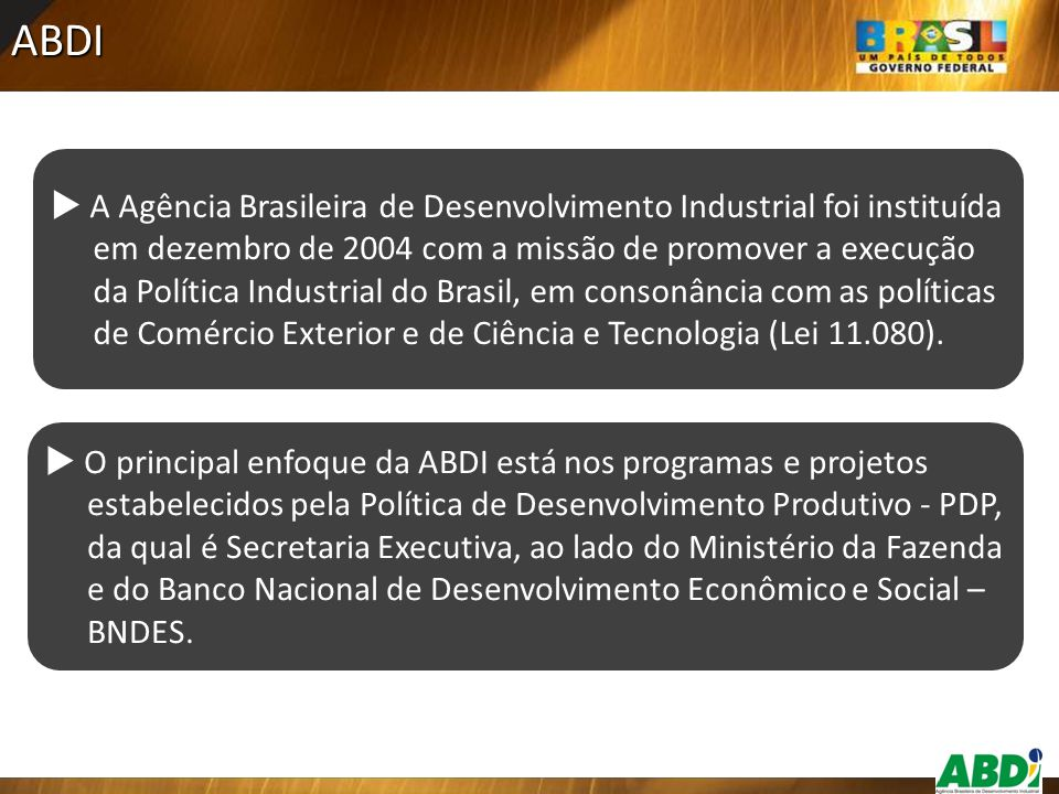 ABDI  A Agência Brasileira de Desenvolvimento Industrial foi instituída em dezembro de 2004 com a missão de promover a execução da Política Industria