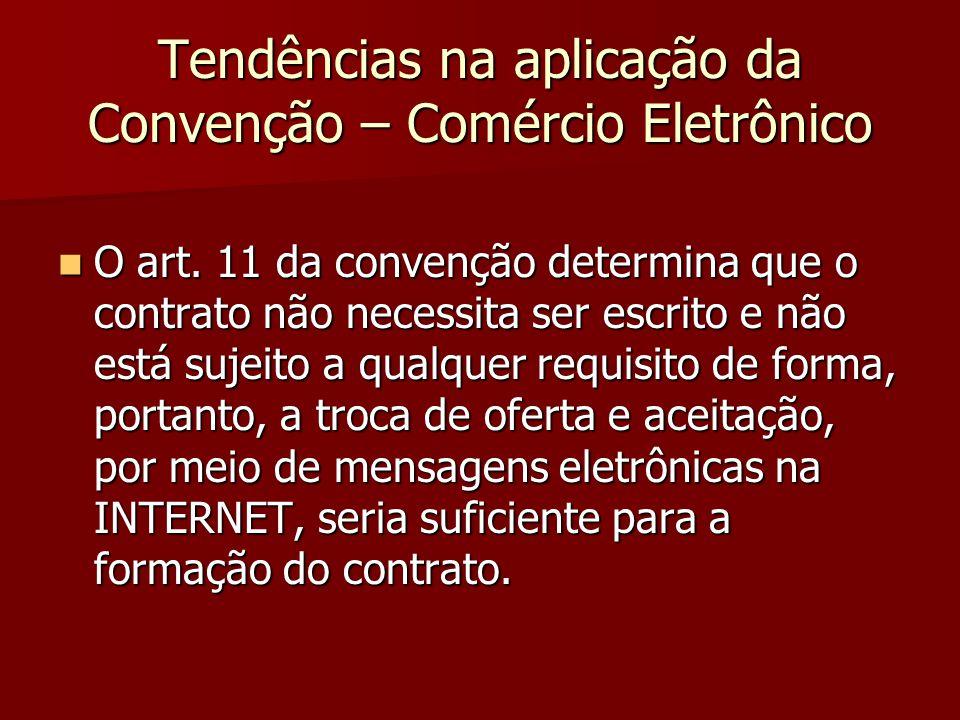 Tendências na aplicação da Convenção – Comércio Eletrônico O art. 11 da convenção determina que o contrato não necessita ser escrito e não está sujeit