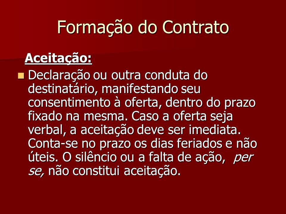 Formação do Contrato Aceitação: Aceitação: Declaração ou outra conduta do destinatário, manifestando seu consentimento à oferta, dentro do prazo fixad