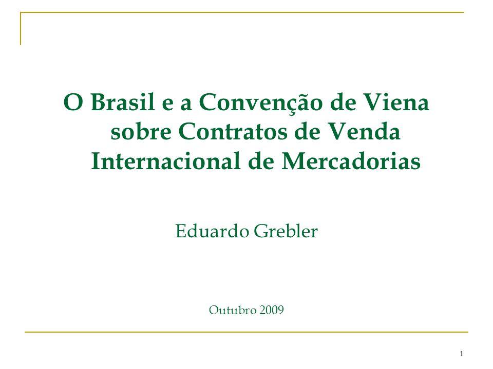 O Brasil e a Convenção de Viena sobre Contratos de Venda Internacional de Mercadorias Eduardo Grebler Outubro 2009 1
