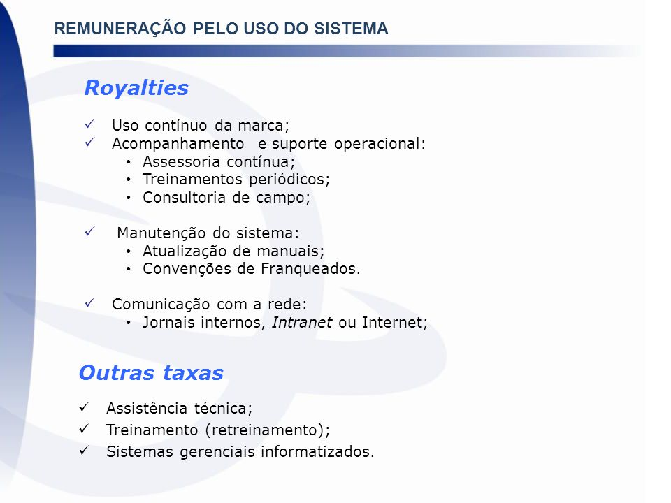 REMUNERAÇÃO PELO USO DO SISTEMA Royalties Uso contínuo da marca; Acompanhamento e suporte operacional: Assessoria contínua; Treinamentos periódicos; C