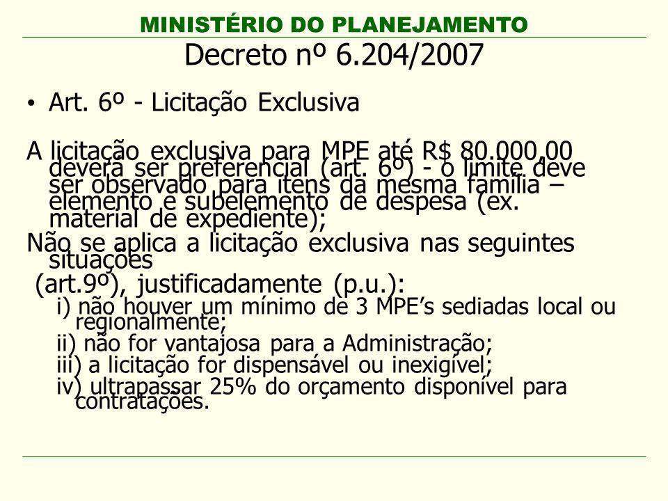 MINISTÉRIO DO PLANEJAMENTO Decreto nº 6.204/2007 Art. 6º - Licitação Exclusiva A licitação exclusiva para MPE até R$ 80.000,00 deverá ser preferencial