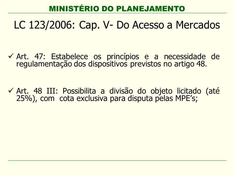 MINISTÉRIO DO PLANEJAMENTO LC 123/2006: Cap. V- Do Acesso a Mercados Art. 47: Estabelece os princípios e a necessidade de regulamentação dos dispositi