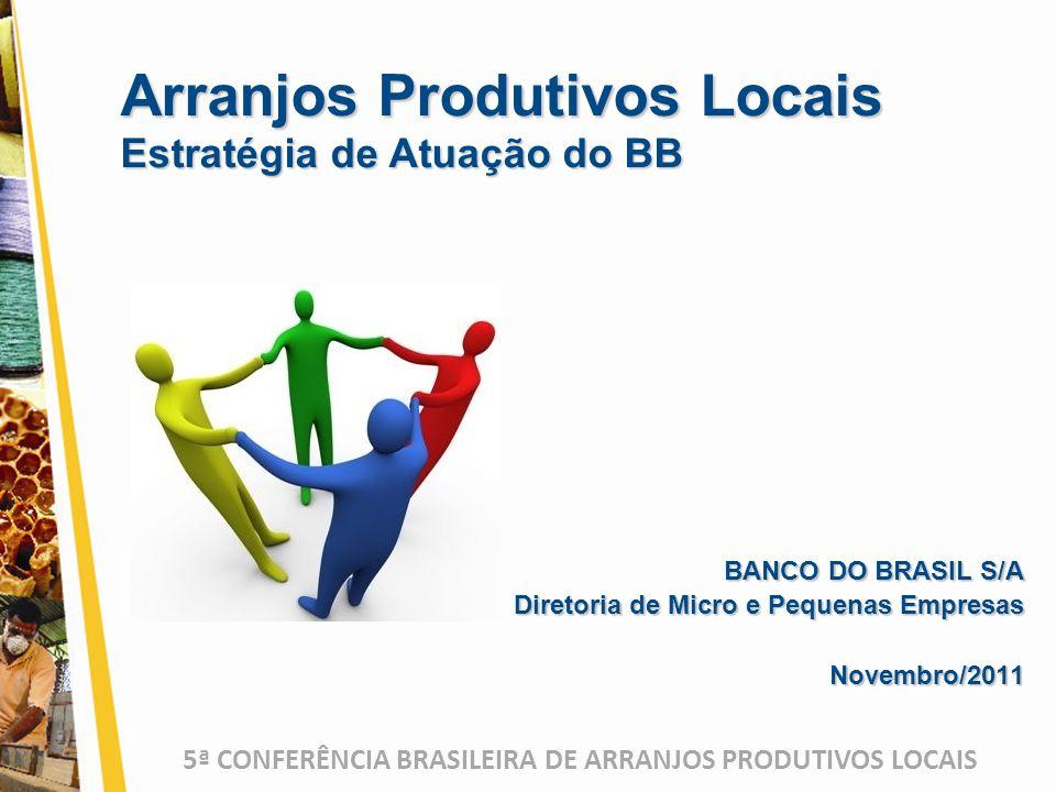 5ª CONFERÊNCIA BRASILEIRA DE ARRANJOS PRODUTIVOS LOCAIS BANCO DO BRASIL S/A Diretoria de Micro e Pequenas Empresas Novembro/2011 Arranjos Produtivos Locais Estratégia de Atuação do BB
