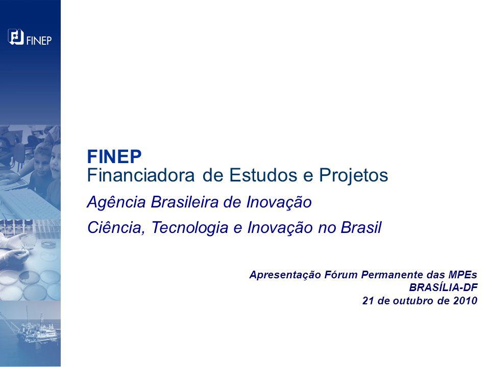 Apresentação Fórum Permanente das MPEs BRASÍLIA-DF 21 de outubro de 2010 FINEP Financiadora de Estudos e Projetos Agência Brasileira de Inovação Ciência, Tecnologia e Inovação no Brasil