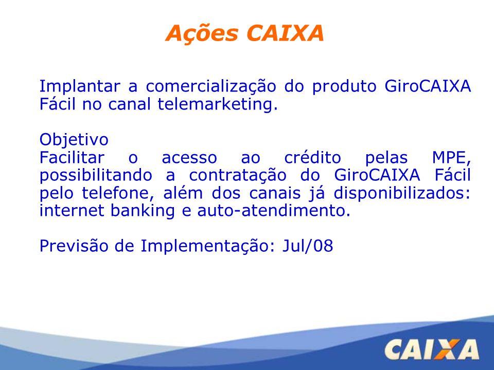 Ações CAIXA Implantar a comercialização do produto GiroCAIXA Fácil no canal telemarketing. Objetivo Facilitar o acesso ao crédito pelas MPE, possibili
