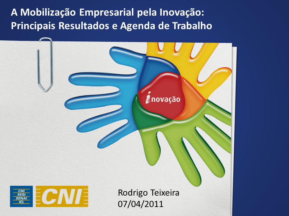 A Mobilização Empresarial pela Inovação: Principais Resultados e Agenda de Trabalho Rodrigo Teixeira 07/04/2011