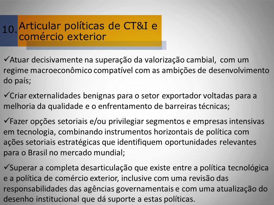 Articular políticas de CT&I e comércio exterior Atuar decisivamente na superação da valorização cambial, com um regime macroeconômico compatível com a