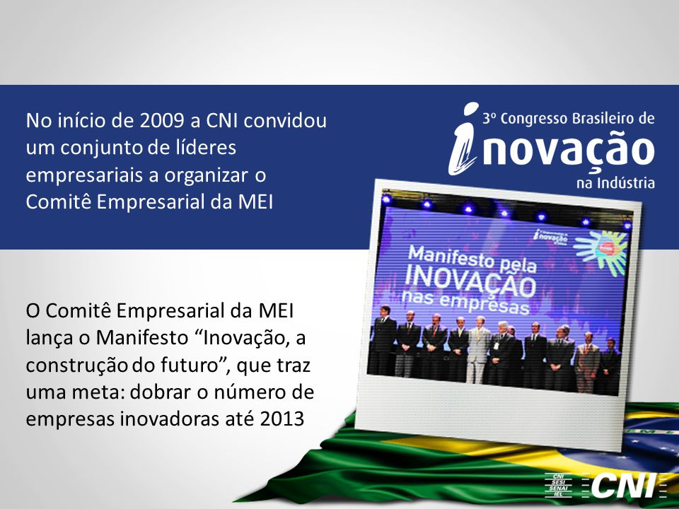 No início de 2009 a CNI convidou um conjunto de líderes empresariais a organizar o Comitê Empresarial da MEI O Comitê Empresarial da MEI lança o Manif