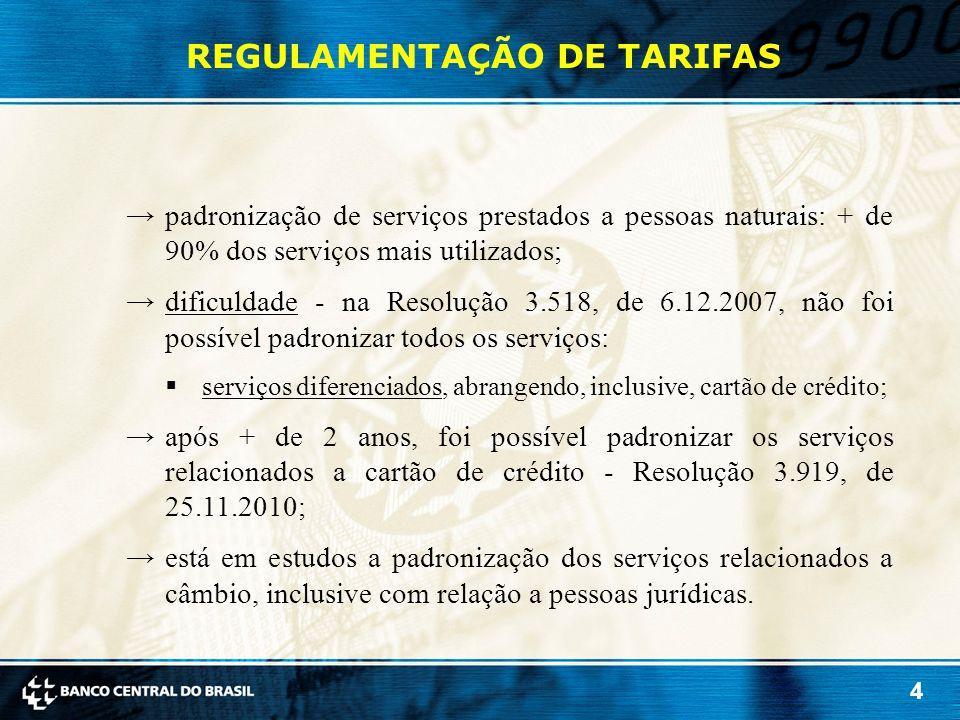 4 REGULAMENTAÇÃO DE TARIFAS →padronização de serviços prestados a pessoas naturais: + de 90% dos serviços mais utilizados; →dificuldade - na Resolução 3.518, de 6.12.2007, não foi possível padronizar todos os serviços:  serviços diferenciados, abrangendo, inclusive, cartão de crédito; →após + de 2 anos, foi possível padronizar os serviços relacionados a cartão de crédito - Resolução 3.919, de 25.11.2010; →está em estudos a padronização dos serviços relacionados a câmbio, inclusive com relação a pessoas jurídicas.
