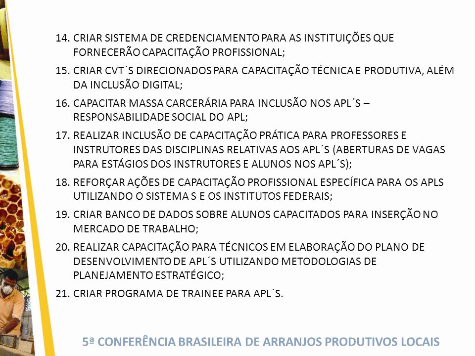 5ª CONFERÊNCIA BRASILEIRA DE ARRANJOS PRODUTIVOS LOCAIS 14.CRIAR SISTEMA DE CREDENCIAMENTO PARA AS INSTITUIÇÕES QUE FORNECERÃO CAPACITAÇÃO PROFISSIONAL; 15.CRIAR CVT´S DIRECIONADOS PARA CAPACITAÇÃO TÉCNICA E PRODUTIVA, ALÉM DA INCLUSÃO DIGITAL; 16.CAPACITAR MASSA CARCERÁRIA PARA INCLUSÃO NOS APL´S – RESPONSABILIDADE SOCIAL DO APL; 17.REALIZAR INCLUSÃO DE CAPACITAÇÃO PRÁTICA PARA PROFESSORES E INSTRUTORES DAS DISCIPLINAS RELATIVAS AOS APL´S (ABERTURAS DE VAGAS PARA ESTÁGIOS DOS INSTRUTORES E ALUNOS NOS APL´S); 18.REFORÇAR AÇÕES DE CAPACITAÇÃO PROFISSIONAL ESPECÍFICA PARA OS APLS UTILIZANDO O SISTEMA S E OS INSTITUTOS FEDERAIS; 19.CRIAR BANCO DE DADOS SOBRE ALUNOS CAPACITADOS PARA INSERÇÃO NO MERCADO DE TRABALHO; 20.REALIZAR CAPACITAÇÃO PARA TÉCNICOS EM ELABORAÇÃO DO PLANO DE DESENVOLVIMENTO DE APL´S UTILIZANDO METODOLOGIAS DE PLANEJAMENTO ESTRATÉGICO; 21.CRIAR PROGRAMA DE TRAINEE PARA APL´S.