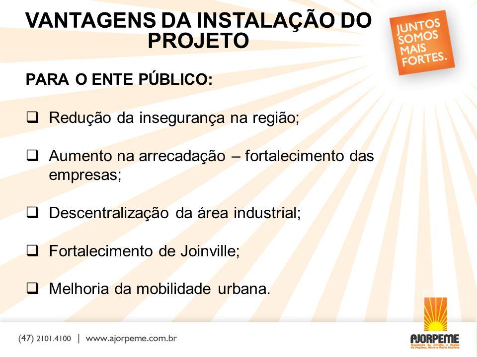 PARA O ENTE PÚBLICO:  Redução da insegurança na região;  Aumento na arrecadação – fortalecimento das empresas;  Descentralização da área industrial;  Fortalecimento de Joinville;  Melhoria da mobilidade urbana.