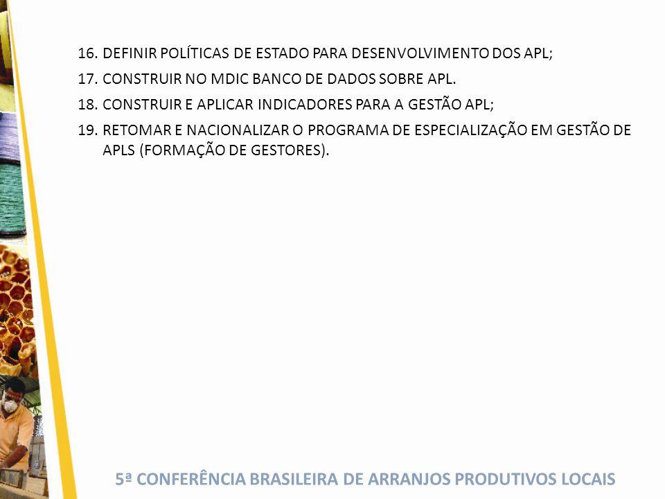 5ª CONFERÊNCIA BRASILEIRA DE ARRANJOS PRODUTIVOS LOCAIS 16.DEFINIR POLÍTICAS DE ESTADO PARA DESENVOLVIMENTO DOS APL; 17.CONSTRUIR NO MDIC BANCO DE DADOS SOBRE APL.