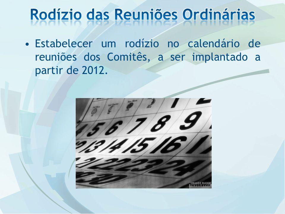 Estabelecer um rodízio no calendário de reuniões dos Comitês, a ser implantado a partir de 2012.