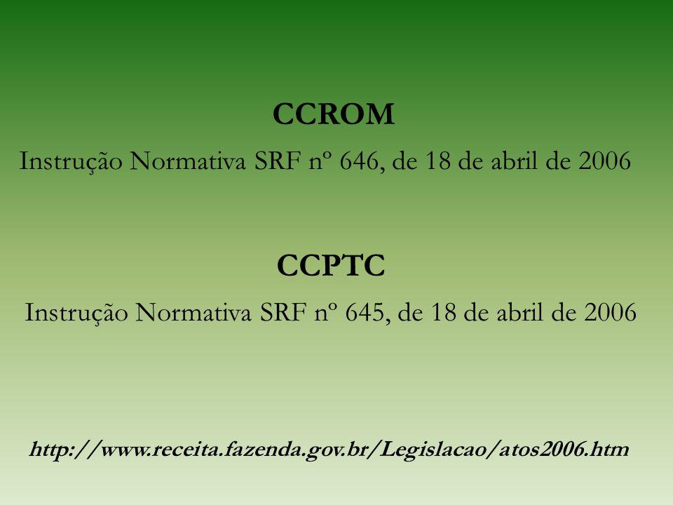 CCROM Instrução Normativa SRF nº 646, de 18 de abril de 2006 CCPTC Instrução Normativa SRF nº 645, de 18 de abril de 2006 http://www.receita.fazenda.g