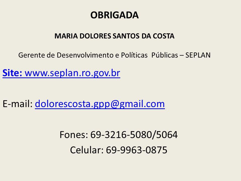 OBRIGADA MARIA DOLORES SANTOS DA COSTA Gerente de Desenvolvimento e Políticas Públicas – SEPLAN Site: www.seplan.ro.gov.br E-mail: dolorescosta.gpp@gm