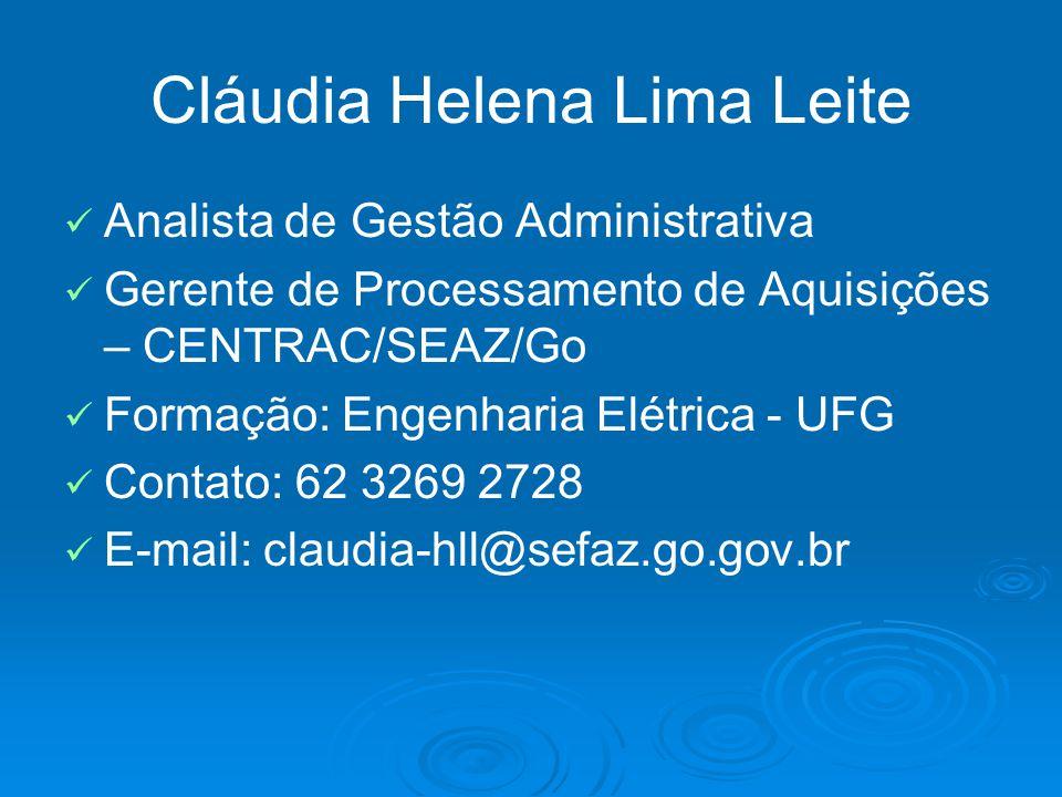 Cláudia Helena Lima Leite Analista de Gestão Administrativa Gerente de Processamento de Aquisições – CENTRAC/SEAZ/Go Formação: Engenharia Elétrica - U
