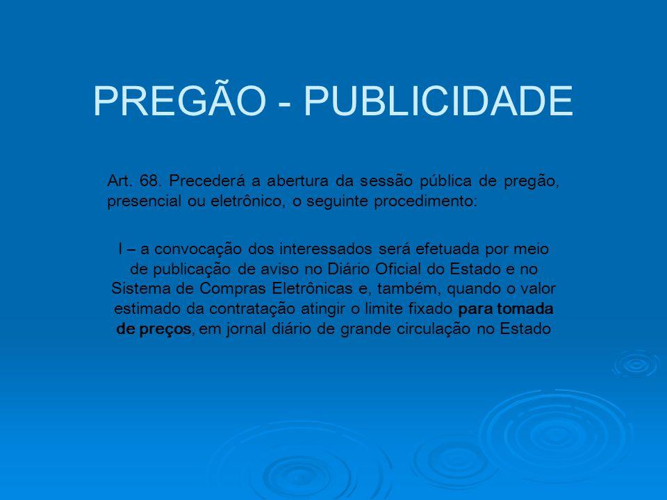 PREGÃO - PUBLICIDADE Art. 68. Precederá a abertura da sessão pública de pregão, presencial ou eletrônico, o seguinte procedimento: I – a convocação do