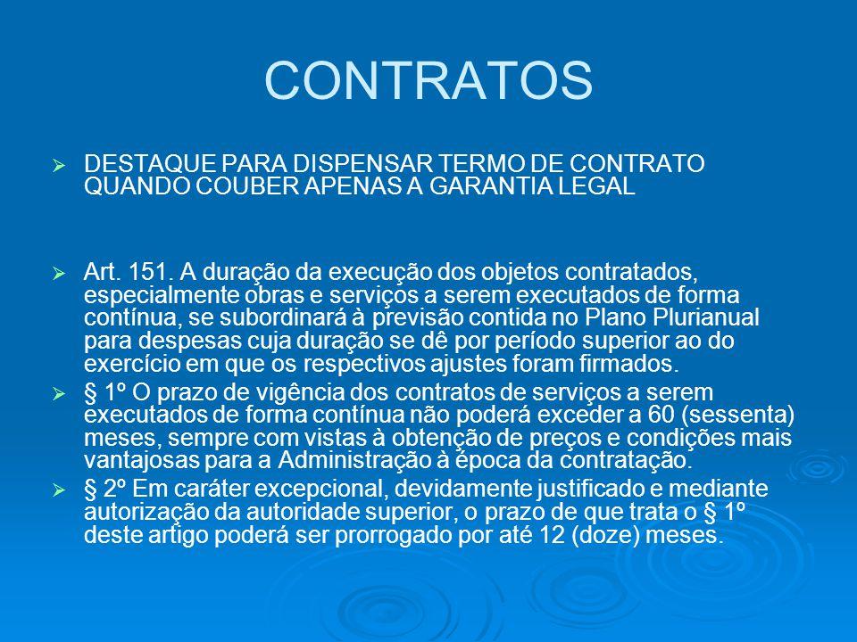 CONTRATOS   DESTAQUE PARA DISPENSAR TERMO DE CONTRATO QUANDO COUBER APENAS A GARANTIA LEGAL   Art. 151. A duração da execução dos objetos contrata