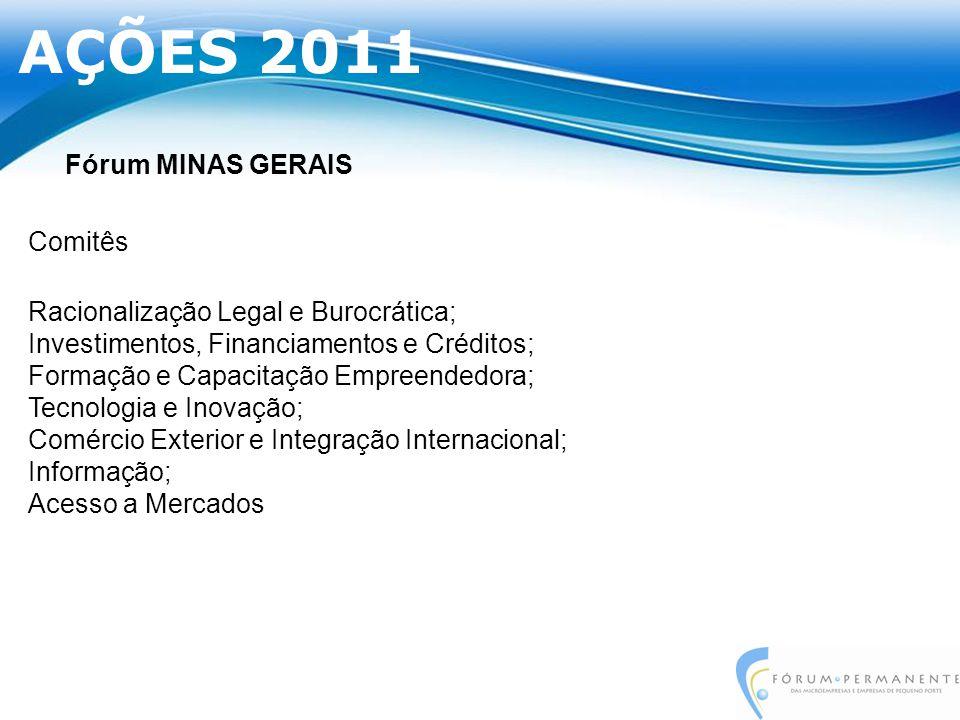 Fórum MINAS GERAIS Comitês Racionalização Legal e Burocrática; Investimentos, Financiamentos e Créditos; Formação e Capacitação Empreendedora; Tecnologia e Inovação; Comércio Exterior e Integração Internacional; Informação; Acesso a Mercados AÇÕES 2011