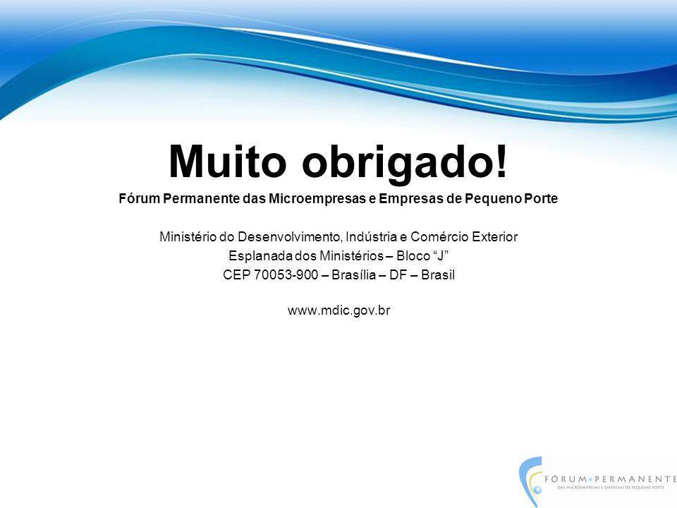Muito obrigado! Fórum Permanente das Microempresas e Empresas de Pequeno Porte Ministério do Desenvolvimento, Indústria e Comércio Exterior Esplanada