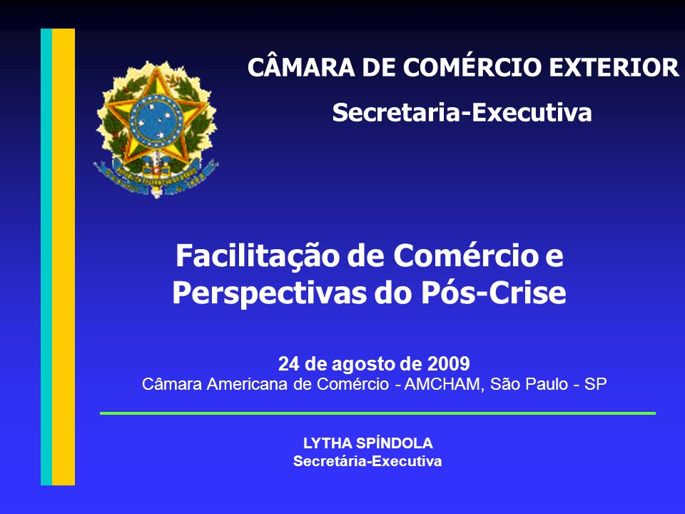 24 de agosto de 2009 Câmara Americana de Comércio - AMCHAM, São Paulo - SP Facilitação de Comércio e Perspectivas do Pós-Crise LYTHA SPÍNDOLA Secretária-Executiva CÂMARA DE COMÉRCIO EXTERIOR Secretaria-Executiva