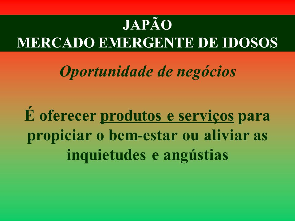 JAPÃO MERCADO EMERGENTE DE IDOSOS Oportunidade de negócios É oferecer produtos e serviços para propiciar o bem-estar ou aliviar as inquietudes e angústias