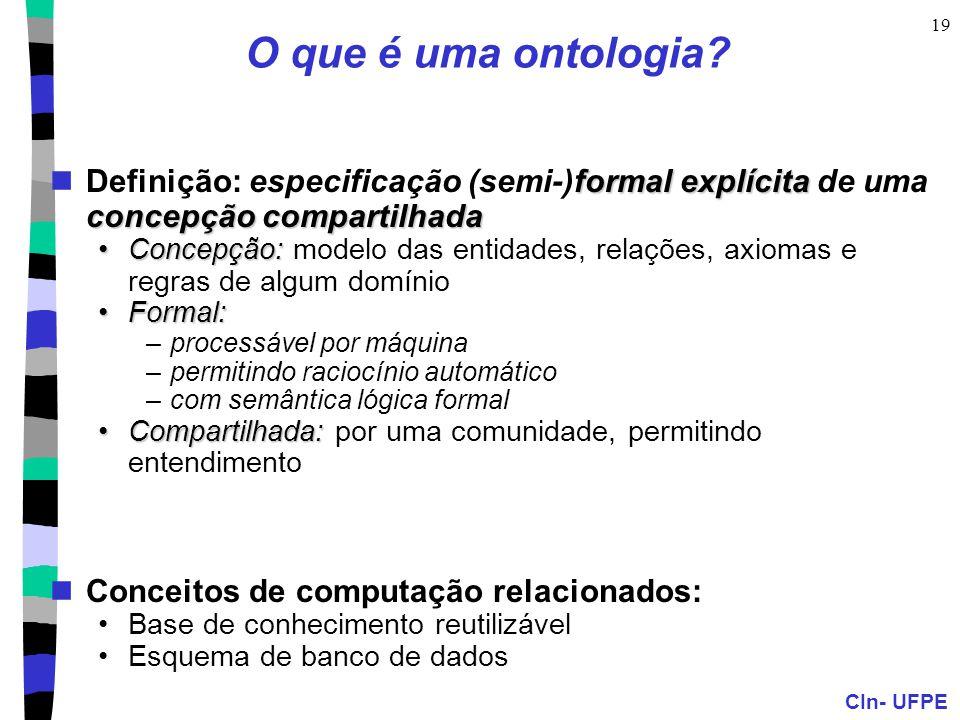CIn- UFPE 19 O que é uma ontologia? formal explícita concepção compartilhada Definição: especificação (semi-)formal explícita de uma concepção compart