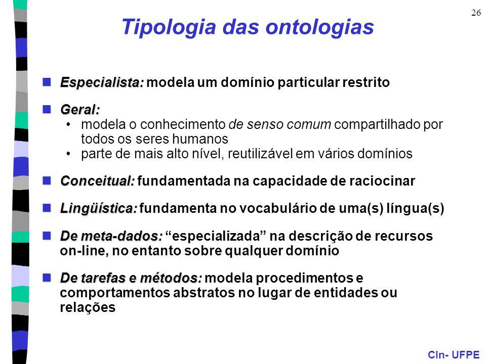 CIn- UFPE 26 Tipologia das ontologias Especialista: Especialista: modela um domínio particular restrito Geral: Geral: modela o conhecimento de senso c