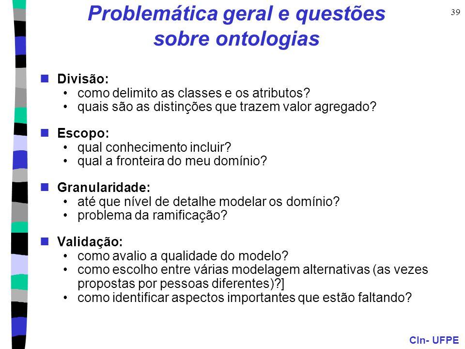 CIn- UFPE 39 Problemática geral e questões sobre ontologias Divisão: como delimito as classes e os atributos? quais são as distinções que trazem valor