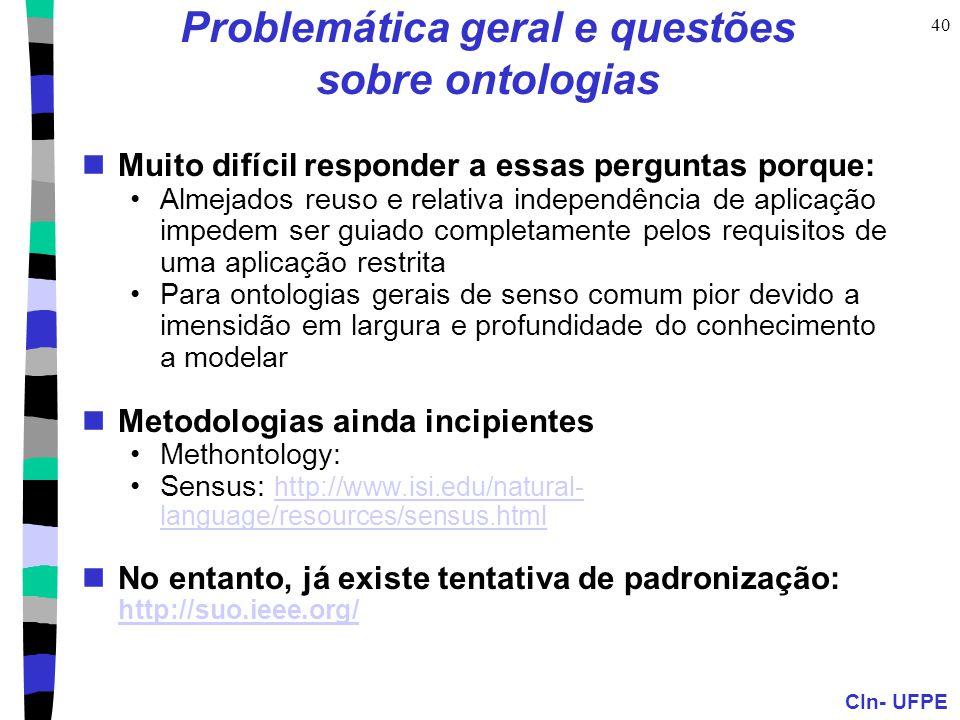 CIn- UFPE 40 Problemática geral e questões sobre ontologias Muito difícil responder a essas perguntas porque: Almejados reuso e relativa independência